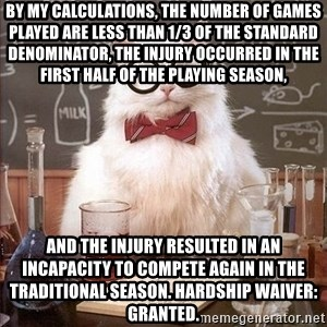 Chemistry Cat - By my calculations, the number of games played are less than 1/3 of the standard denominator, the injury occurred in the first half of the playing season,  and the injury resulted in an incapacity to compete again in the traditional season. Hardship waiver: granted.