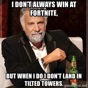 The Most Interesting Man In The World - I don't always win at fortnite, But when I do i don't land in tilted towers.