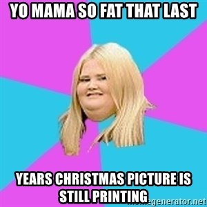Fat Girl - Yo mama so fat that last Years Christmas picture is still printing