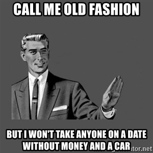 Grammar Guy - Call me old fashion But I won't take anyone on a date without money and a car