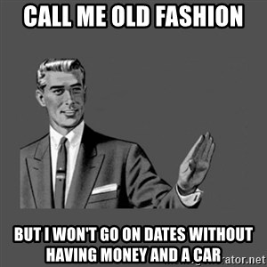 Grammar Guy - Call me old fashion  But I won't go on dates without having money and a car