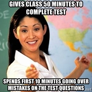Unhelpful High School Teacher - Gives class 50 minutes to complete test spends first 10 minutes going over mistakes on the test questions