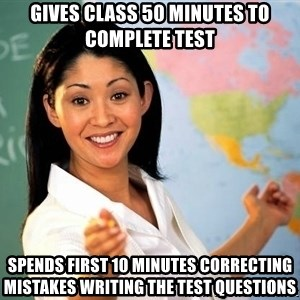 Unhelpful High School Teacher - Gives class 50 minutes to complete test spends first 10 minutes correcting mistakes writing the test questions