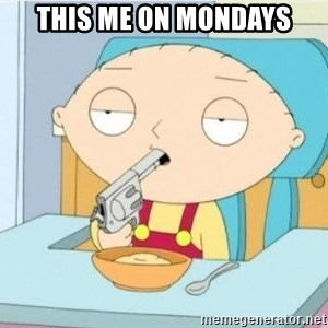 Suicide Stewie - this me on mondays