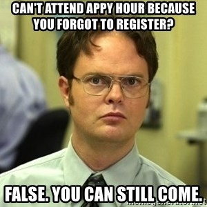 Dwight Schrute - can't attend appy hour because you forgot to register? false. you can still come.