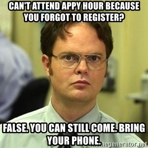Dwight Schrute - can't attend appy hour because you forgot to register? false. you can still come. bring your phone.