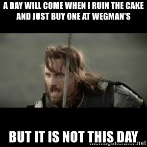 But it is not this Day ARAGORN - A day will come when I ruin the cake and just buy one at wegman's But it is not this day