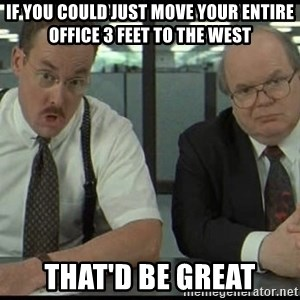 Office space - If you could just move your entire office 3 feet to the west That'd be great