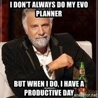 I don't always guy meme - I don't always do my Evo planner But when I do, I have a productive day