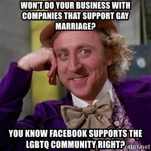 Willy Wonka - Won't do your business with companies that support gay marriage? You know Facebook supports the LGBTQ community right?