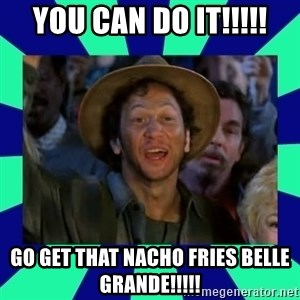 You can do it! - You can do it!!!!! Go get that nacho fries belle grande!!!!!