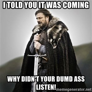 Game of Thrones - I TOLD YOU IT WAS COMING WHY DIDN'T YOUR DUMD ASS LISTEN!