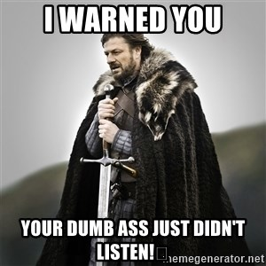 Game of Thrones - I WARNED YOU YOUR DUMB ASS JUST DIDN'T LISTEN!😔