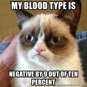 Grumpy Cat  - My blood type is Negative by 9 out of ten percent