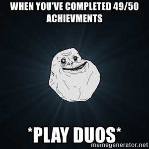 Forever Alone - When you've completed 49/50 achievments *play duos*