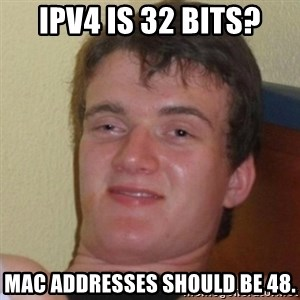 Really Stoned Guy - IPv4 is 32 bits? MAC addresses should be 48.