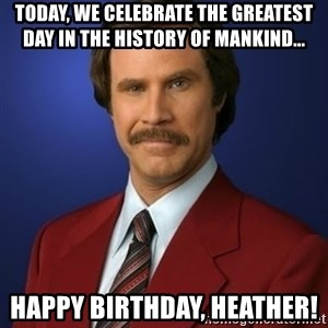 Anchorman Birthday - Today, we celebrate the greatest day in the history of mankind... Happy Birthday, Heather!