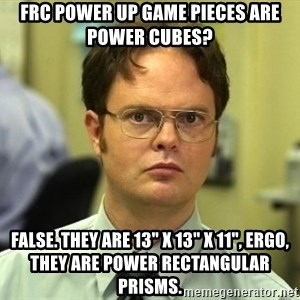 "Dwight Schrute - FRC Power Up game pieces are Power cubes? False. They are 13"" x 13"" x 11"", ergo, they are Power Rectangular Prisms."