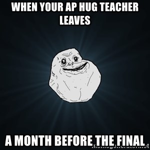 Forever Alone - when your ap hug teacher leaves a month before the final