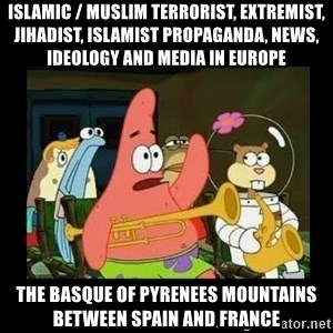 Patrick Star Instrument - Islamic / Muslim Terrorist, Extremist, Jihadist, Islamist Propaganda, News, Ideology and Media in Europe  The Basque of Pyrenees Mountains between Spain and France