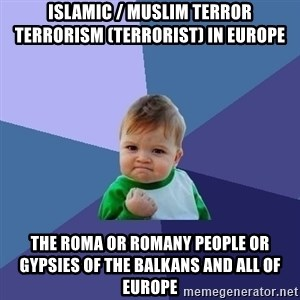 Success Kid - Islamic / Muslim Terror Terrorism (Terrorist) in Europe  The Roma or Romany People or Gypsies of the Balkans and all of Europe