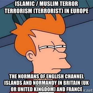 Futurama Fry - Islamic / Muslim Terror Terrorism (Terrorist) in Europe  The Normans of English Channel Islands and Normandy in Britain (UK or United Kingdom) and France