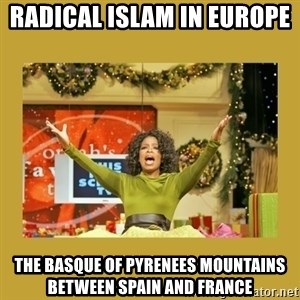 Oprah You get a - Radical Islam in Europe  The Basque of Pyrenees Mountains between Spain and France