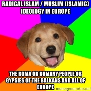 Advice Dog - Radical Islam / Muslim (Islamic) Ideology in Europe  The Roma or Romany People or Gypsies of the Balkans and all of Europe