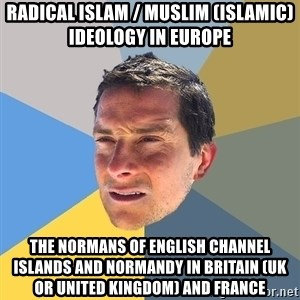 Bear Grylls - Radical Islam / Muslim (Islamic) Ideology in Europe  The Normans of English Channel Islands and Normandy in Britain (UK or United Kingdom) and France