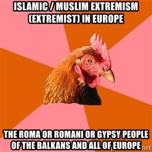 Anti Joke Chicken - Islamic / Muslim Extremism (Extremist) in Europe  The Roma or Romani or Gypsy People of the Balkans and all of Europe