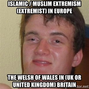 really high guy - Islamic / Muslim Extremism (Extremist) in Europe  The Welsh of Wales in (UK or United Kingdom) Britain