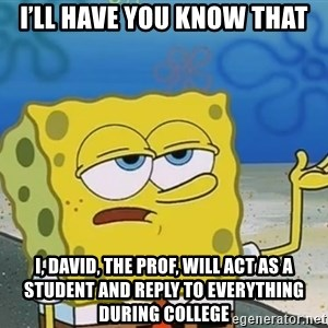I'll have you know Spongebob - I'll have you know that I, David, the prof, will act as a student and reply to everything during college