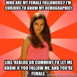 Jealous Girl - Who are my female followers? I'm curious to know my demographic! Like, reblog or comment to let me know if you follow me, and you're female.