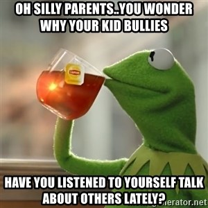 Kermit The Frog Drinking Tea - Oh silly parents..you wonder why your kid bullies Have you listened to yourself talk about others lately?