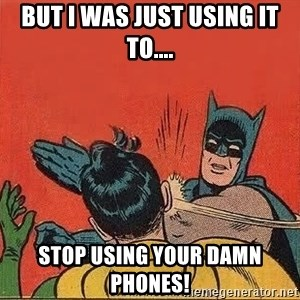 batman slap robin - But i was just using it to.... Stop using your damn phones!