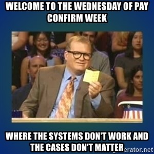 drew carey - welcome to the wednesday of pay confirm week where the systems don't work and  the cases don't matter