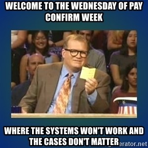 drew carey - Welcome to the wednesday of pay confirm week where the systems won't work and the cases don't matter