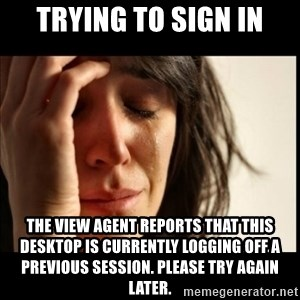 First World Problems - Trying to sign in The view agent reports that this desktop is currently logging off a previous session. Please try again later.
