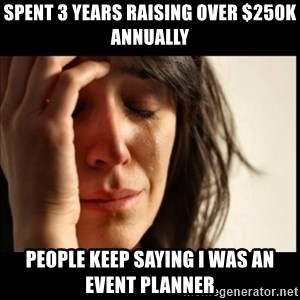 First World Problems - Spent 3 years raising over $250k annually People keep saying I was an event planner