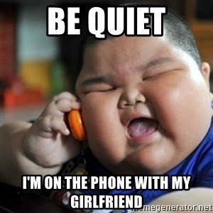 fat chinese kid - be quiet I'm on the phone with my girlfriend