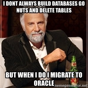 The Most Interesting Man In The World - i dont always build databases go nuts and delete tables But when i do i migrate to oracle