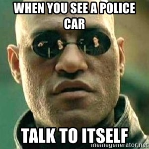 What if I told you / Matrix Morpheus - when you see a police car  talk to itself
