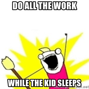 x all the y - Do all the work while the kid sleeps