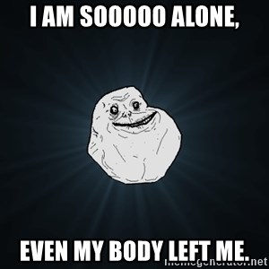 Forever Alone - i am sooooo alone, even my body left me.