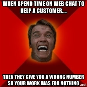 Angry Arnold - When spend time on web chat to help a customer.... Then they give you a wrong number so your work was for nothing