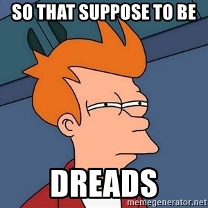 Futurama Fry - so that suppose to be  Dreads