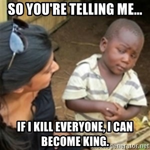 Skeptical african kid  - So you're telling me... If I kill everyone, I can become king.