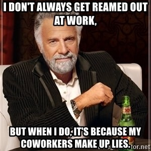 The Most Interesting Man In The World - I don't always get reamed out at work,  but when I do, it's because my coworkers make up lies.
