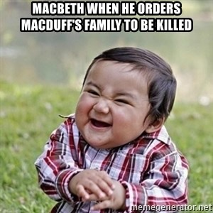 Niño Malvado - Evil Toddler - Macbeth when he orders Macduff's family to be killed