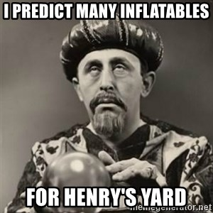 Dramatic Fortune Teller - i predict many inflatables for henry's yard
